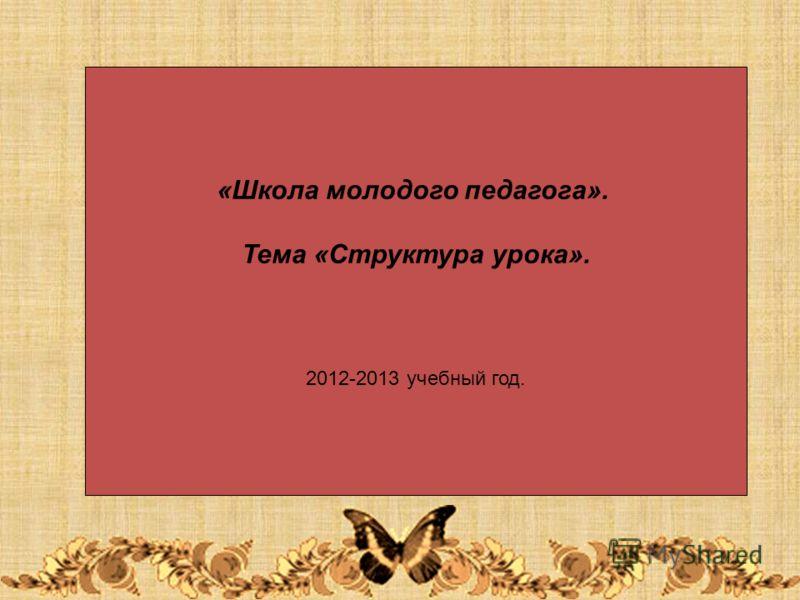 «Школа молодого педагога». Тема «Структура урока». 2012-2013 учебный год.