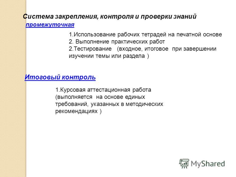 Итоговый контроль Система закрепления, контроля и проверки знаний 1.Использование рабочих тетрадей на печатной основе 2. Выполнение практических работ 2.Тестирование (входное, итоговое при завершении изучении темы или раздела ) промежуточная 1.Курсов