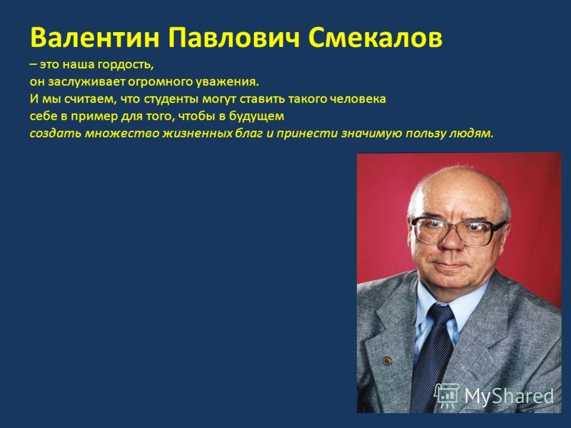 Валентин Павлович Смекалов – это наша гордость, он заслуживает огромного уважения. И мы считаем, что студенты могут ставить такого человека себе в пример для того, чтобы в будущем создать множество жизненных благ и принести значимую пользу людям.