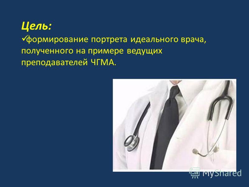Цель: формирование портрета идеального врача, полученного на примере ведущих преподавателей ЧГМА.