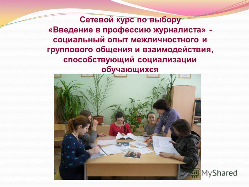 Сетевой курс по выбору «Введение в профессию журналиста» - социальный опыт межличностного и группового общения и взаимодействия, способствующий социализации обучающихся