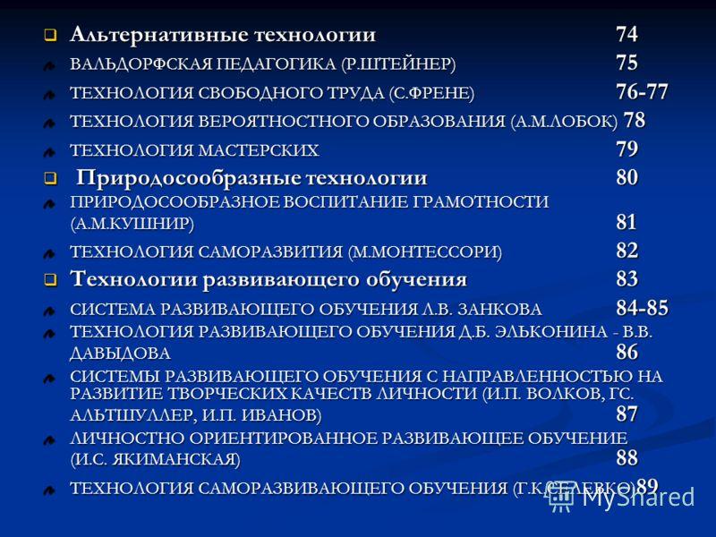 Альтернативные технологии74 Альтернативные технологии74 ВАЛЬДОРФСКАЯ ПЕДАГОГИКА (Р.ШТЕЙНЕР) 75 ТЕХНОЛОГИЯ СВОБОДНОГО ТРУДА (С.ФРЕНЕ) 76-77 ТЕХНОЛОГИЯ ВЕРОЯТНОСТНОГО ОБРАЗОВАНИЯ (А.М.ЛОБОК) 78 ТЕХНОЛОГИЯ МАСТЕРСКИХ 79 Природосообразные технологии 80 П
