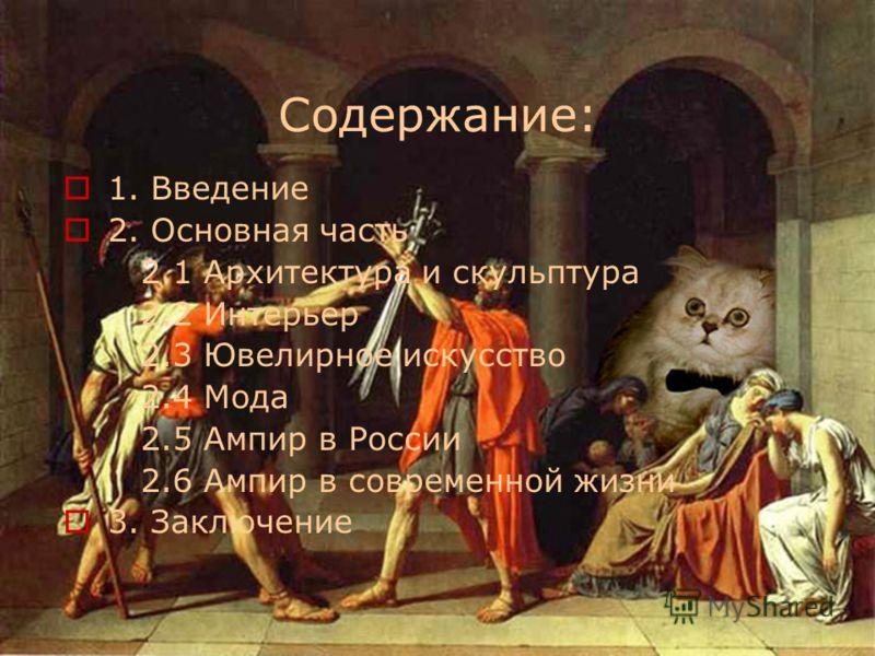 Содержание: 1. Введение 2. Основная часть 2.1 Архитектура и скульптура 2.2 Интерьер 2.3 Ювелирное искусство 2.4 Мода 2.5 Ампир в России 2.6 Ампир в современной жизни 3. Заключение