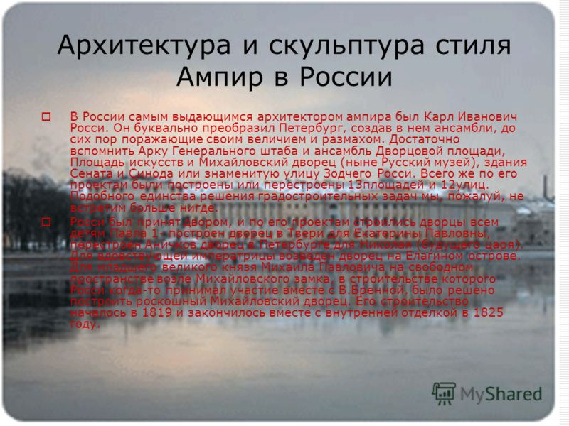 Архитектура и скульптура стиля Ампир в России В России самым выдающимся архитектором ампира был Карл Иванович Росси. Он буквально преобразил Петербург, создав в нем ансамбли, до сих пор поражающие своим величием и размахом. Достаточно вспомнить Арку