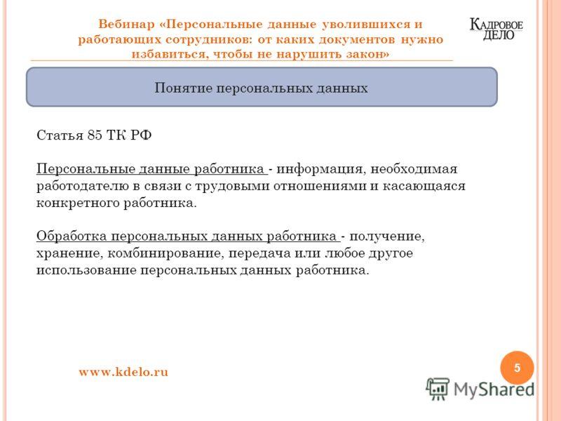 5 Вебинар «Персональные данные уволившихся и работающих сотрудников: от каких документов нужно избавиться, чтобы не нарушить закон» Понятие персональных данных Статья 85 ТК РФ Персональные данные работника - информация, необходимая работодателю в свя