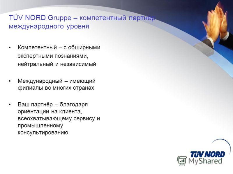 TÜV NORD Gruppe – компетентный партнёр международного уровня Компетентный – с обширными экспертными познаниями, нейтральный и независимый Международный – имеющий филиалы во многих странах Ваш партнёр – благодаря ориентации на клиента, всеохватывающем