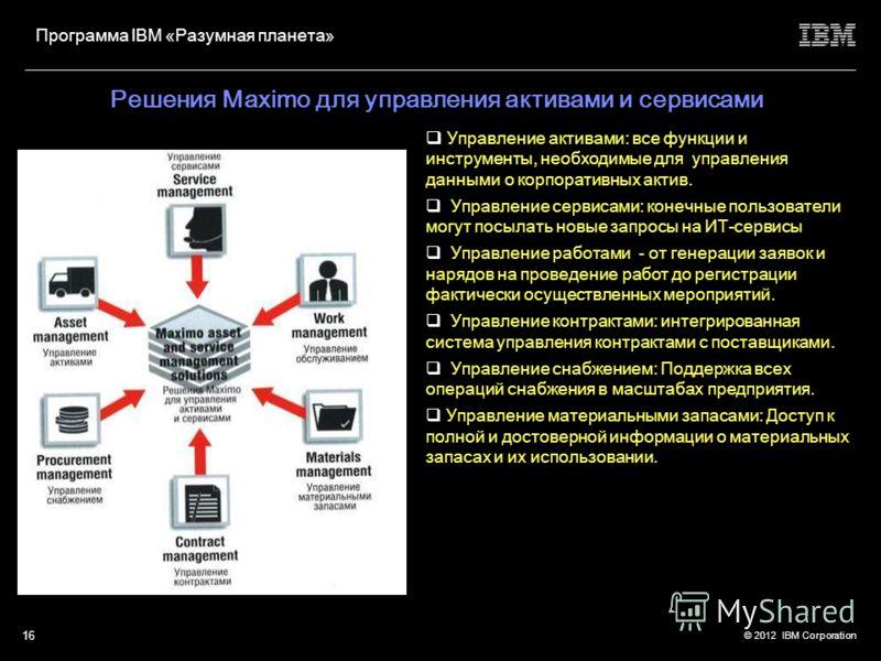 © 2012 IBM Corporation Программа IBM «Разумная планета» 15 Технологии IBM ILOG – четыре линейки продуктов Системы управления бизнес-правилами: помогают организациям адаптироваться и динамически реагировать на события и на информацию посредством автом