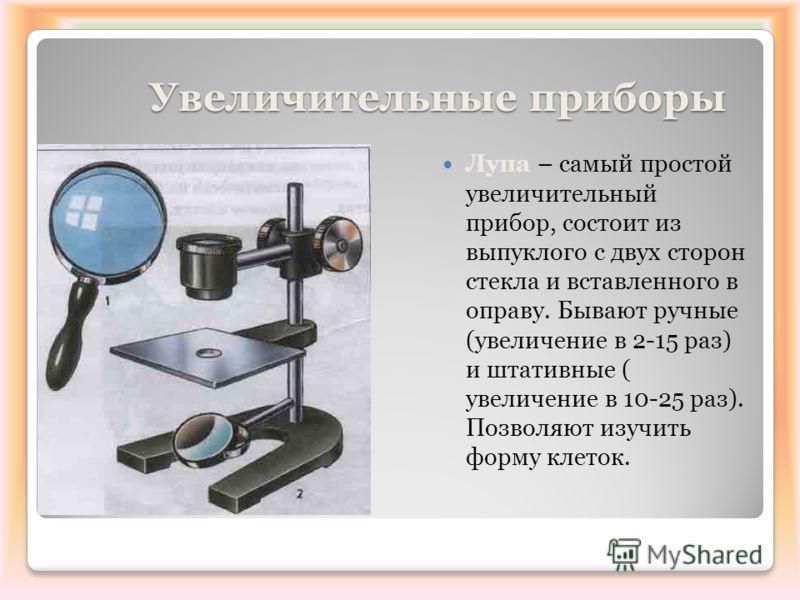 Увеличительные приборы Увеличительные приборы Лупа – самый простой увеличительный прибор, состоит из выпуклого с двух сторон стекла и вставленного в оправу. Бывают ручные (увеличение в 2-15 раз) и штативные ( увеличение в 10-25 раз). Позволяют изучит