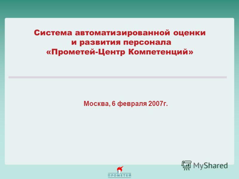Система автоматизированной оценки и развития персонала «Прометей-Центр Компетенций» Москва, 6 февраля 2007г.