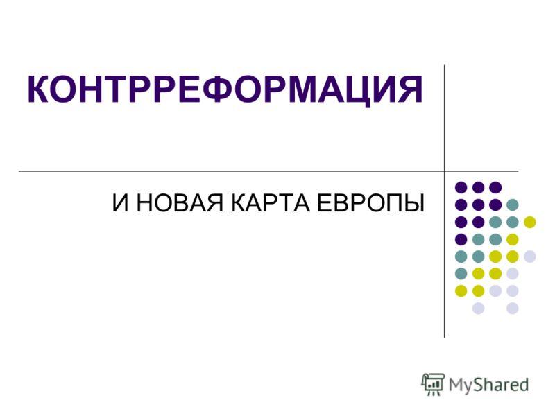 КОНТРРЕФОРМАЦИЯ И НОВАЯ КАРТА ЕВРОПЫ
