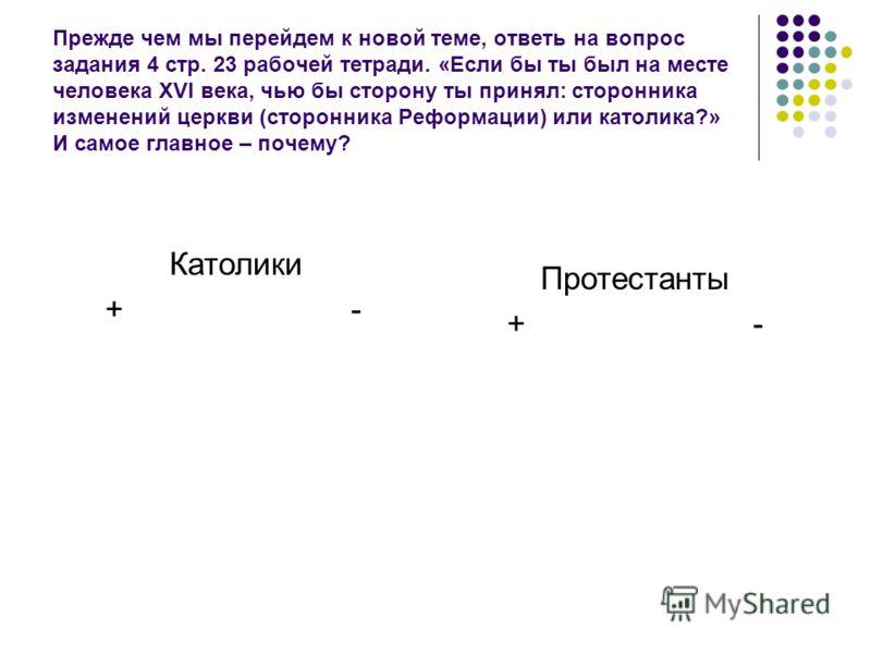 Прежде чем мы перейдем к новой теме, ответь на вопрос задания 4 стр. 23 рабочей тетради. «Если бы ты был на месте человека XVI века, чью бы сторону ты принял: сторонника изменений церкви (сторонника Реформации) или католика?» И самое главное – почему