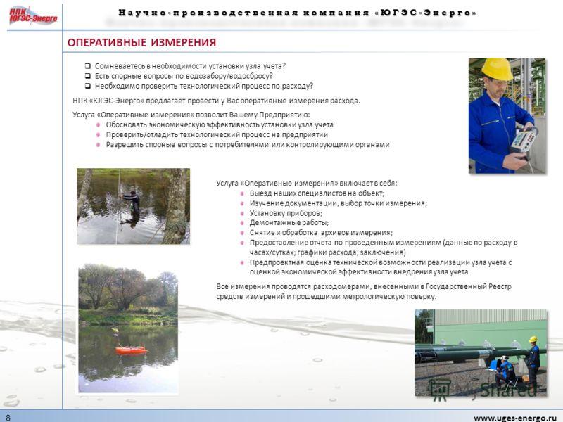 8www.uges-energo.ru 8www.uges-energo.ru ОПЕРАТИВНЫЕ ИЗМЕРЕНИЯ Научно-производственная компания «ЮГЭС-Энерго» Сомневаетесь в необходимости установки узла учета? Есть спорные вопросы по водозабору/водосбросу? Необходимо проверить технологический процес