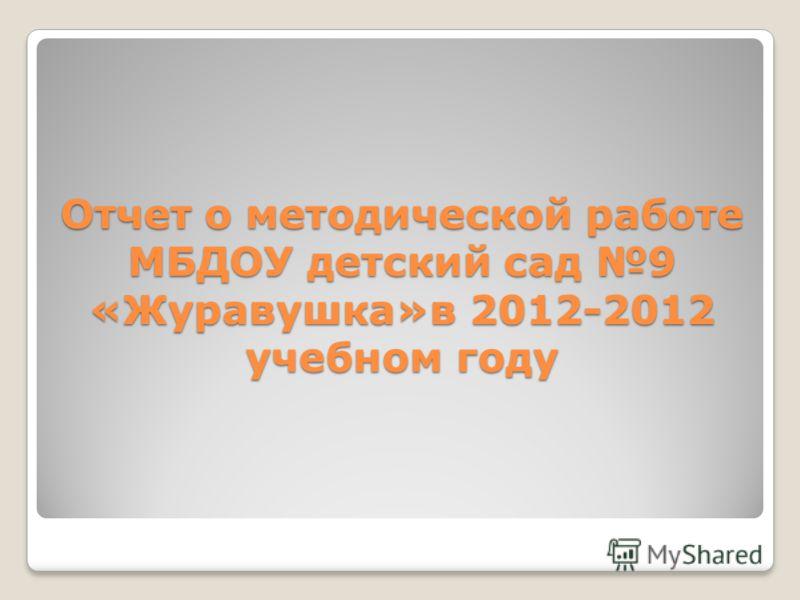 Отчет о методической работе МБДОУ детский сад 9 «Журавушка»в 2012-2012 учебном году