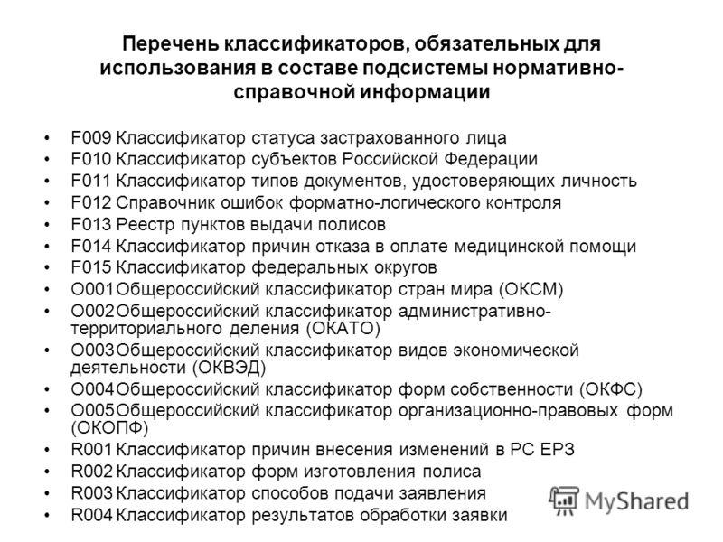 Перечень классификаторов, обязательных для использования в составе подсистемы нормативно- справочной информации F009Классификатор статуса застрахованного лица F010Классификатор субъектов Российской Федерации F011Классификатор типов документов, удосто