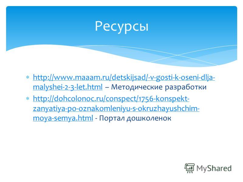 http://www.maaam.ru/detskijsad/-v-gosti-k-oseni-dlja- malyshei-2-3-let.html – Методические разработки http://www.maaam.ru/detskijsad/-v-gosti-k-oseni-dlja- malyshei-2-3-let.html http://dohcolonoc.ru/conspect/1756-konspekt- zanyatiya-po-oznakomleniyu-