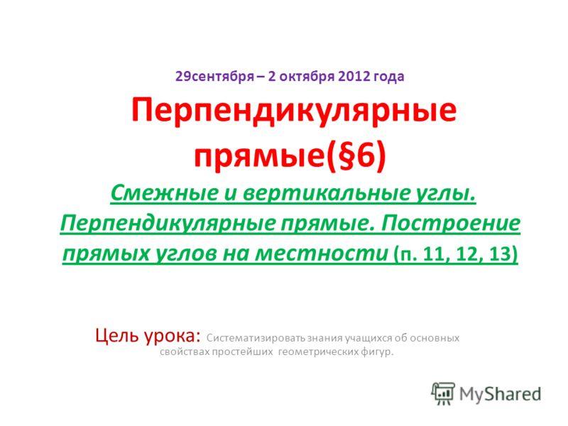 29сентября – 2 октября 2012 года Перпендикулярные прямые(§6) Смежные и вертикальные углы. Перпендикулярные прямые. Построение прямых углов на местности (п. 11, 12, 13) Цель урока: Систематизировать знания учащихся об основных свойствах простейших гео
