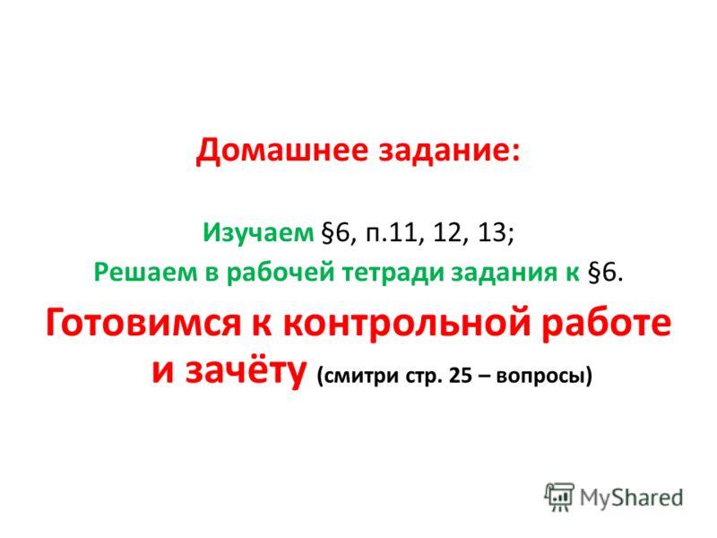 Домашнее задание: Изучаем §6, п.11, 12, 13; Решаем в рабочей тетради задания к §6. Готовимся к контрольной работе и зачёту (смитри стр. 25 – вопросы)