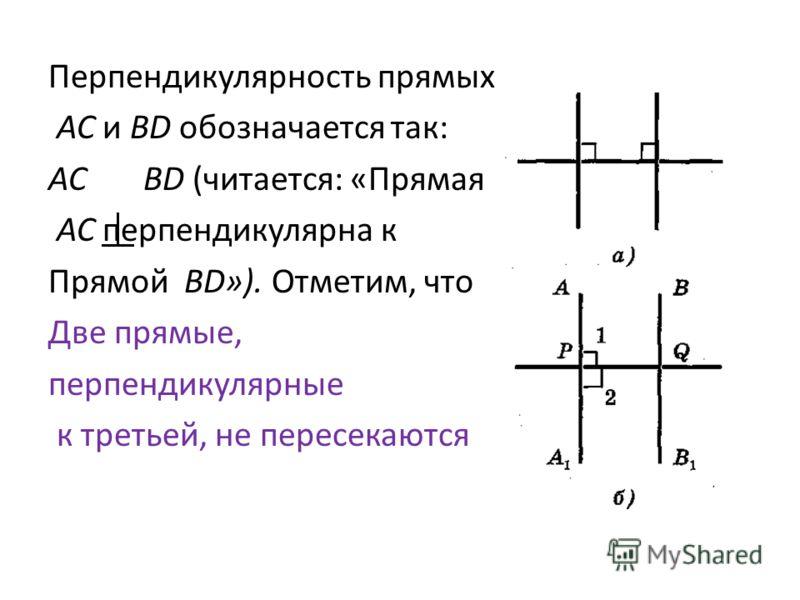 Перпендикулярность прямых АС и BD обозначается так: AC BD (читается: «Прямая АС перпендикулярна к Прямой BD»). Отметим, что Две прямые, перпендикулярные к третьей, не пересекаются