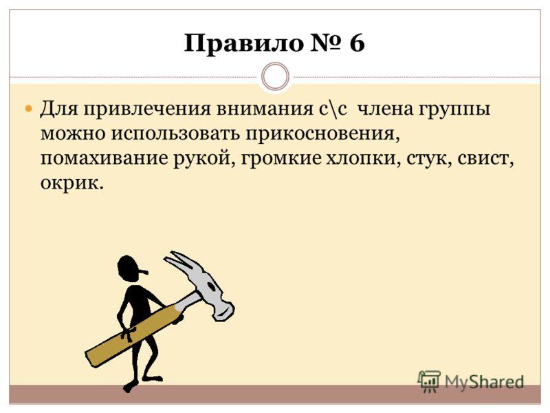 Правило 6 Для привлечения внимания с\с члена группы можно использовать прикосновения, помахивание рукой, громкие хлопки, стук, свист, окрик.