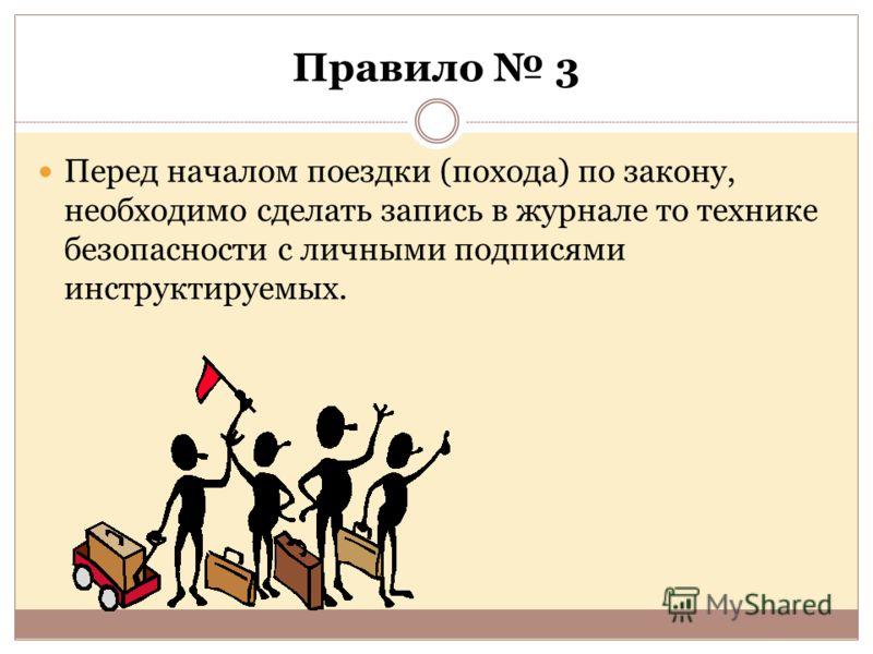 Правило 3 Перед началом поездки (похода) по закону, необходимо сделать запись в журнале то технике безопасности с личными подписями инструктируемых.
