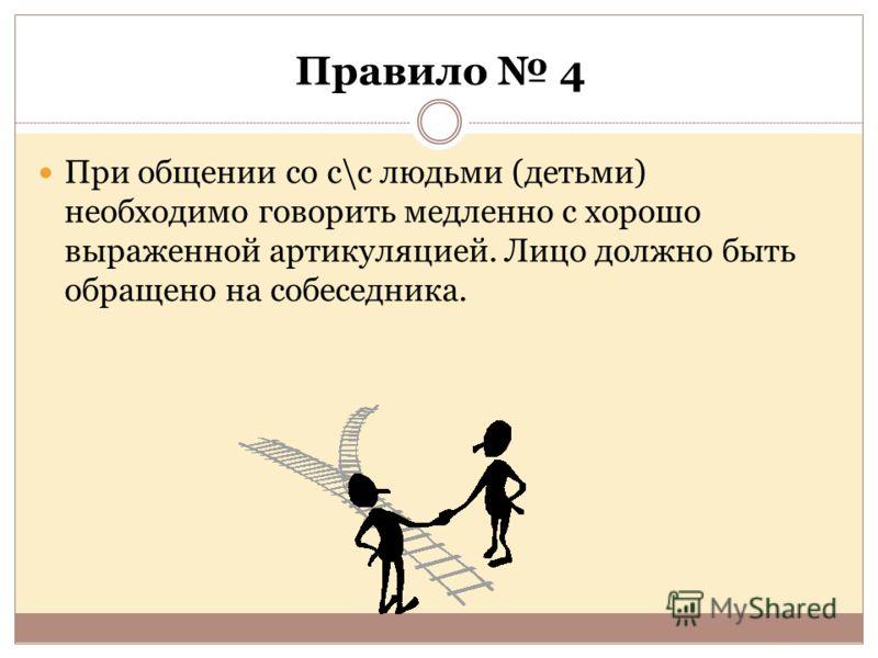 Правило 4 При общении со с\с людьми (детьми) необходимо говорить медленно с хорошо выраженной артикуляцией. Лицо должно быть обращено на собеседника.