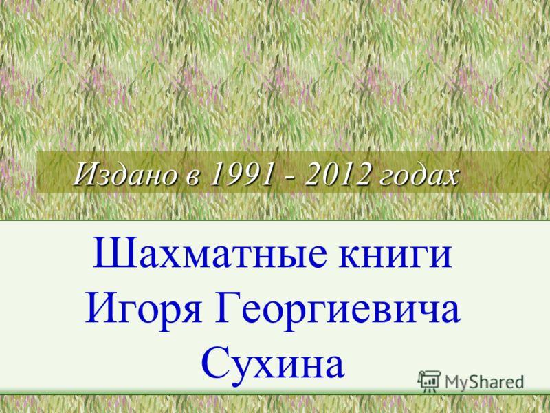 Издано в 1991 - 2012 годах Шахматные книги Игоря Георгиевича Сухина