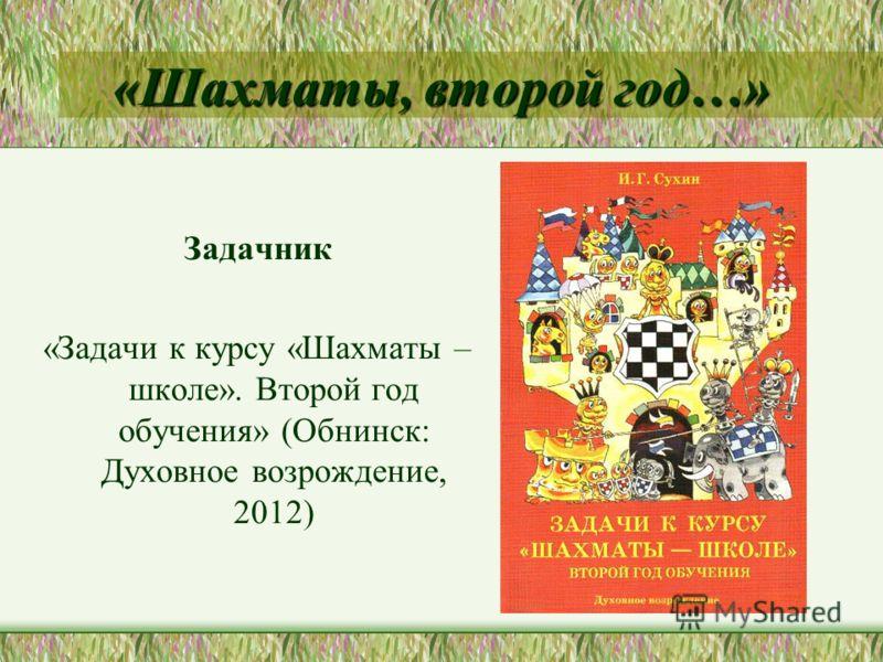 «Шахматы, второй год…» Задачник «Задачи к курсу «Шахматы – школе». Второй год обучения» (Обнинск: Духовное возрождение, 2012)