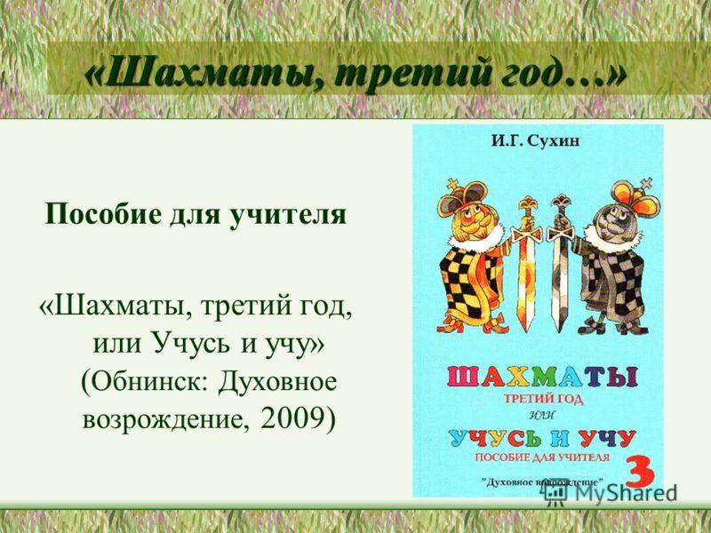 «Шахматы, третий год…» Пособие для учителя «Шахматы, третий год, или Учусь и учу» ( Обнинск: Духовное возрождение, 2009)