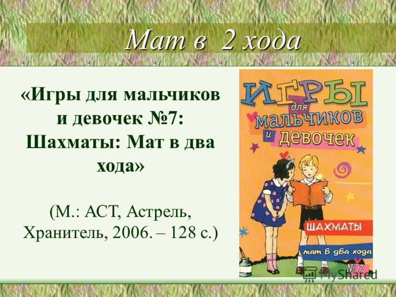 Мат в 2 хода «Игры для мальчиков и девочек 7: Шахматы: Мат в два хода» (М.: АСТ, Астрель, Хранитель, 2006. – 128 с.)