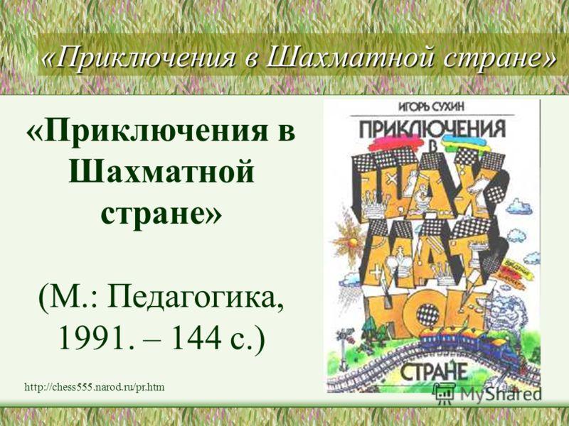 «Приключения в Шахматной стране» (М.: Педагогика, 1991. – 144 с.) http://chess555.narod.ru/pr.htm
