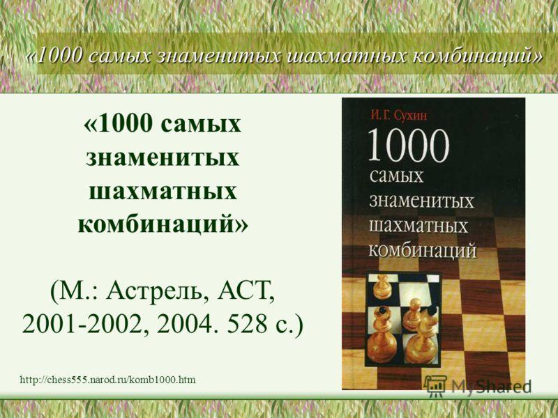 «1000 самых знаменитых шахматных комбинаций» (М.: Астрель, АСТ, 2001-2002, 2004. 528 с.) http://chess555.narod.ru/komb1000.htm