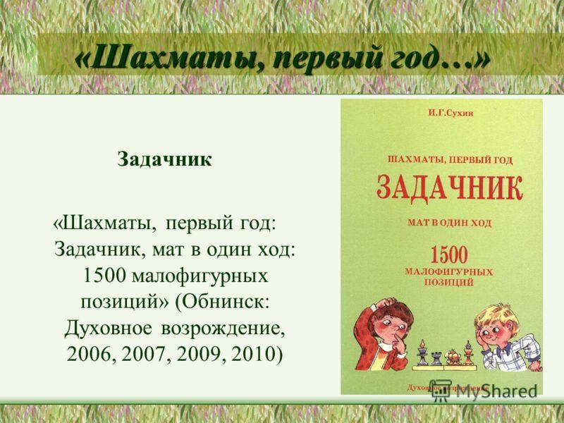 «Шахматы, первый год…» Задачник «Шахматы, первый год: Задачник, мат в один ход: 1500 малофигурных позиций» (Обнинск: Духовное возрождение, 2006, 2007, 2009, 2010)