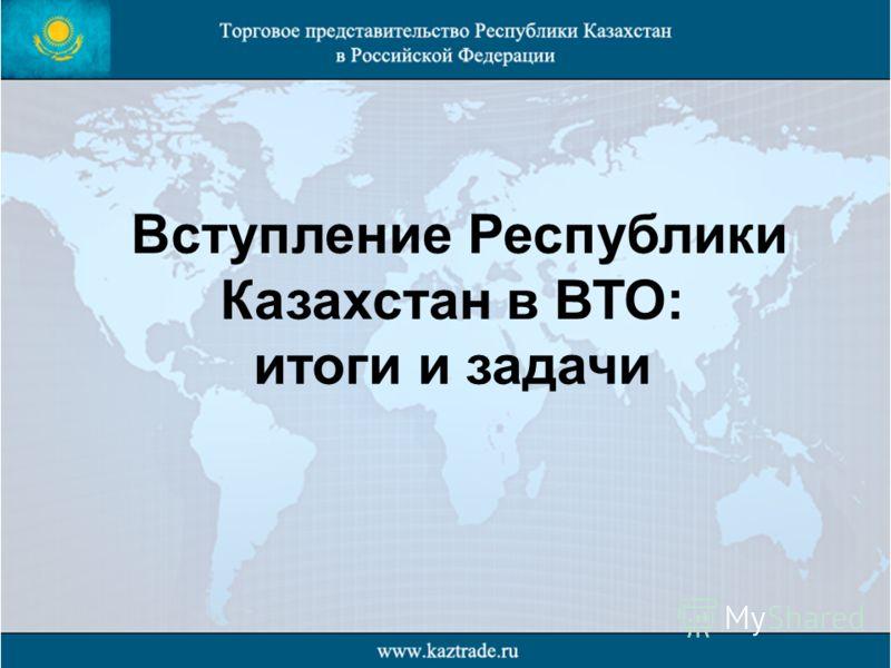 Вступление Республики Казахстан в ВТО: итоги и задачи