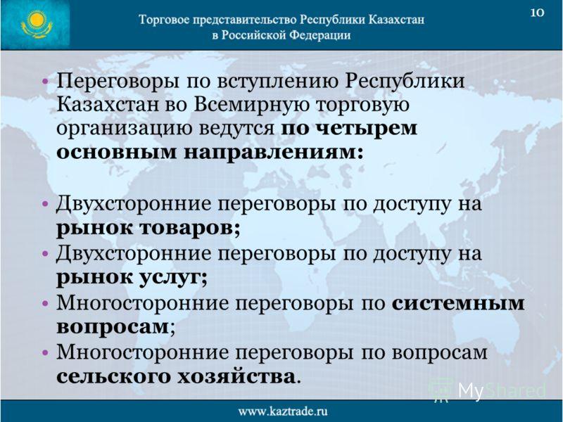 Переговоры по вступлению Республики Казахстан во Всемирную торговую организацию ведутся по четырем основным направлениям: Двухсторонние переговоры по доступу на рынок товаров; Двухсторонние переговоры по доступу на рынок услуг; Многосторонние перегов