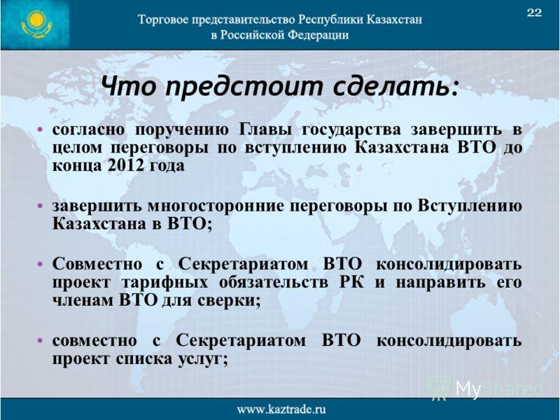 Что предстоит сделать: согласно поручению Главы государства завершить в целом переговоры по вступлению Казахстана ВТО до конца 2012 года завершить многосторонние переговоры по Вступлению Казахстана в ВТО; Совместно с Секретариатом ВТО консолидировать