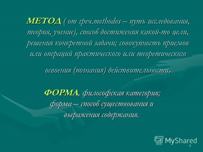 5 МЕТОД ( от греч.methodos – путь исследования, теория, учение), способ достижения какой-то цели, решения конкретной задачи; совокупность приемов или операций практического или теоретического освоения (познания) действительности. ФОРМА, философская к