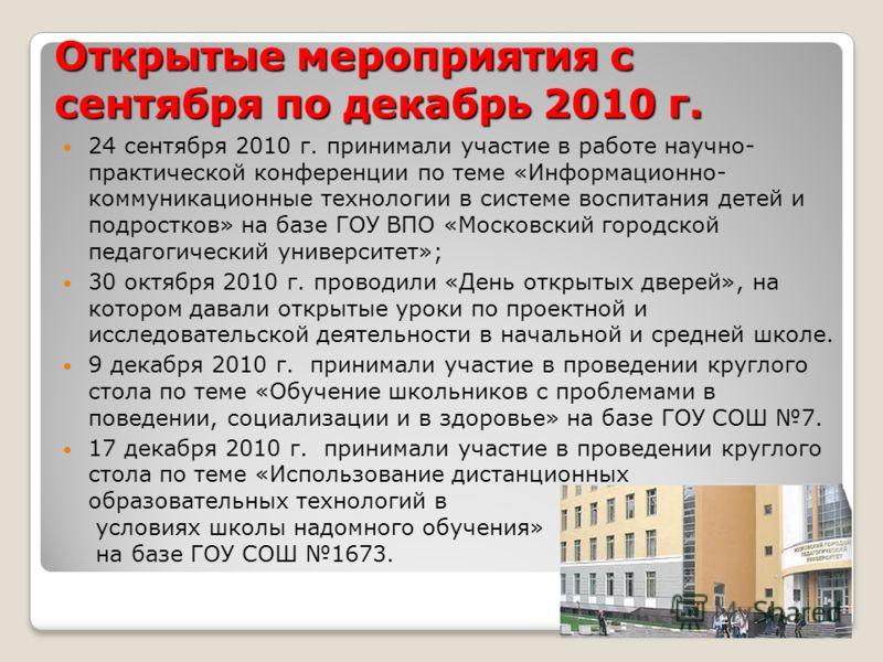Открытые мероприятия с сентября по декабрь 2010 г. 24 сентября 2010 г. принимали участие в работе научно- практической конференции по теме «Информационно- коммуникационные технологии в системе воспитания детей и подростков» на базе ГОУ ВПО «Московски