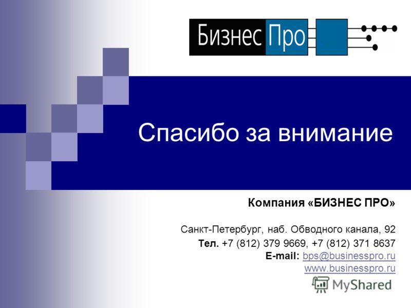 Спасибо за внимание Компания «БИЗНЕС ПРО» Санкт-Петербург, наб. Обводного канала, 92 Тел. +7 (812) 379 9669, +7 (812) 371 8637 E-mail: bps@businesspro.rubps@businesspro.ru www.businesspro.ru