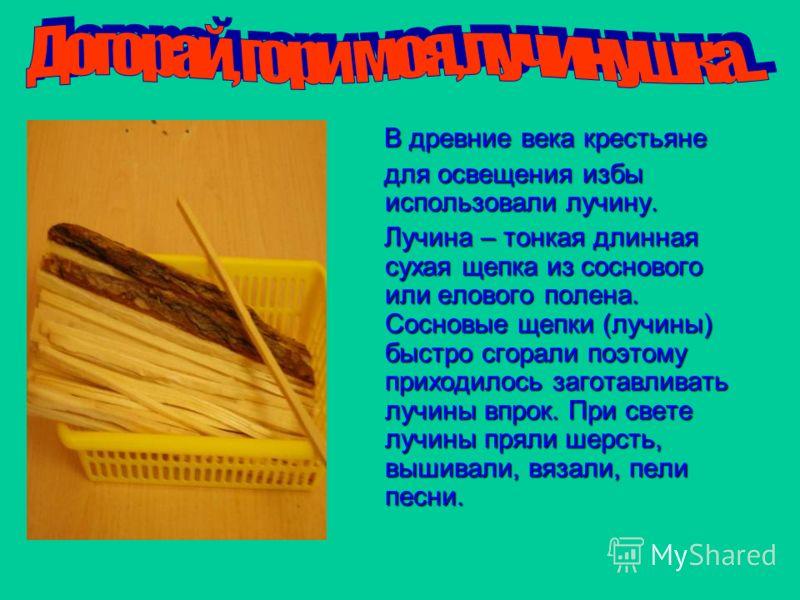 В древние века крестьяне В древние века крестьяне для освещения избы использовали лучину. для освещения избы использовали лучину. Лучина – тонкая длинная сухая щепка из соснового или елового полена. Сосновые щепки (лучины) быстро сгорали поэтому прих