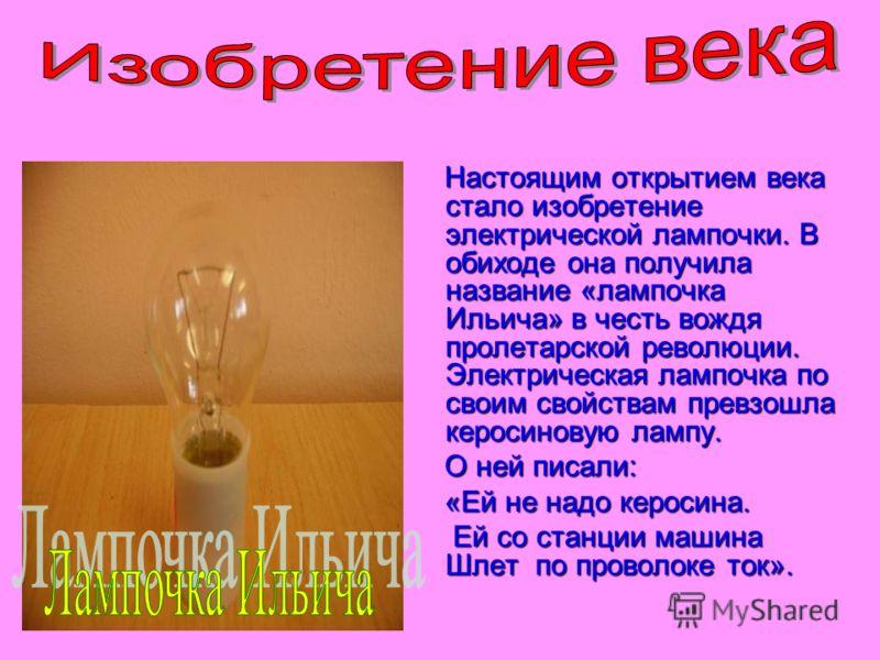 Настоящим открытием века стало изобретение электрической лампочки. В обиходе она получила название «лампочка Ильича» в честь вождя пролетарской революции. Электрическая лампочка по своим свойствам превзошла керосиновую лампу. Настоящим открытием века