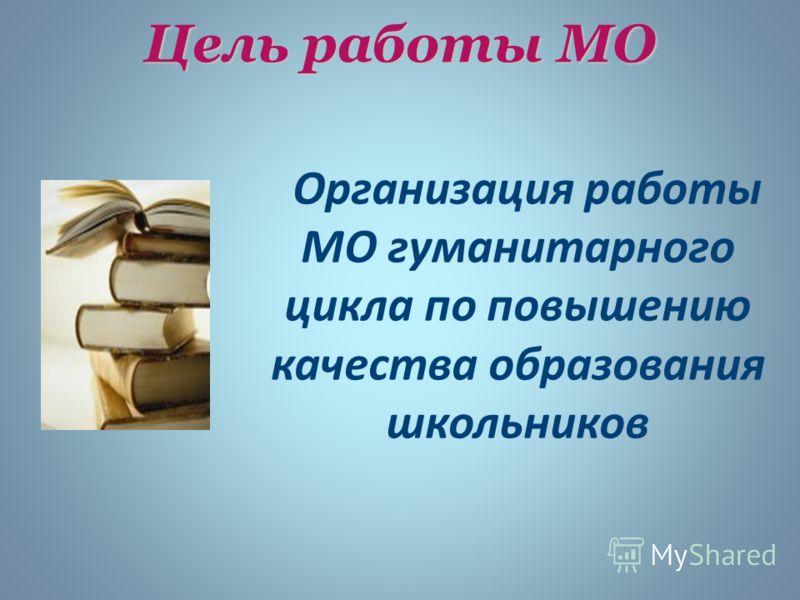 Цель работы МО Организация работы МО гуманитарного цикла по повышению качества образования школьников