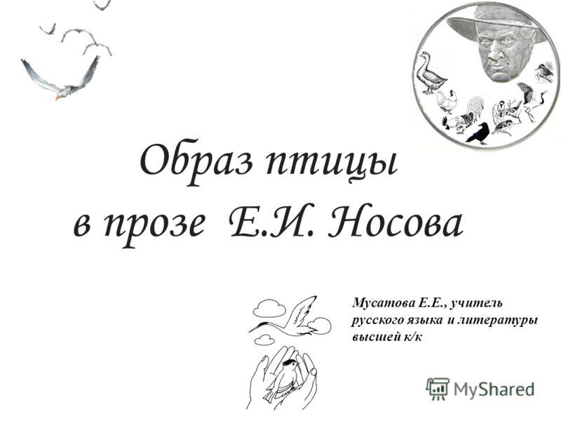 Образ птицы в прозе Е.И. Носова Мусатова Е.Е., учитель русского языка и литературы высшей к/к