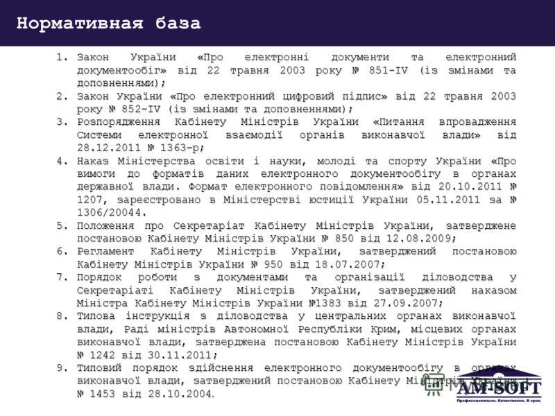 Нормативная база 1.Закон України «Про електронні документи та електронний документообіг» від 22 травня 2003 року 851-IV (із змінами та доповненнями); 2.Закон України «Про електронний цифровий підпис» від 22 травня 2003 року 852-IV (із змінами та допо