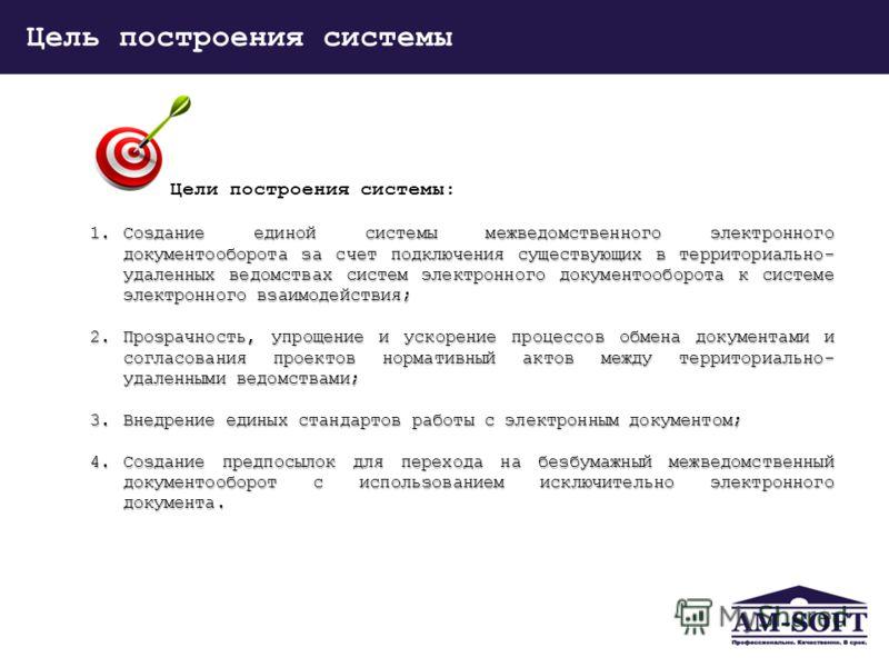 Цель построения системы Цели построения системы: 1.Создание единой системы межведомственного электронного документооборота за счет подключения существующих в территориально- удаленных ведомствах систем электронного документооборота к системе электрон