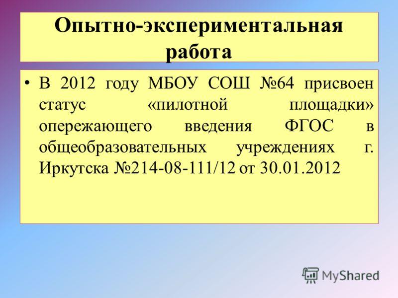 Опытно-экспериментальная работа В 2012 году МБОУ СОШ 64 присвоен статус «пилотной площадки» опережающего введения ФГОС в общеобразовательных учреждениях г. Иркутска 214-08-111/12 от 30.01.2012