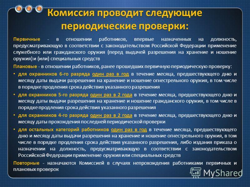 Комиссия проводит следующие периодические проверки : Первичные - в отношении работников, впервые назначенных на должность, предусматривающую в соответствии с законодательством Российской Федерации применение служебного или гражданского оружия ( перед
