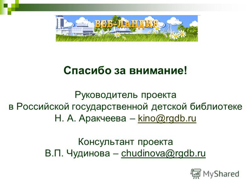 Спасибо за внимание! Руководитель проекта в Российской государственной детской библиотеке Н. А. Аракчеева – kino@rgdb.ru Консультант проекта В.П. Чудинова – chudinova@rgdb.rukino@rgdb.ru