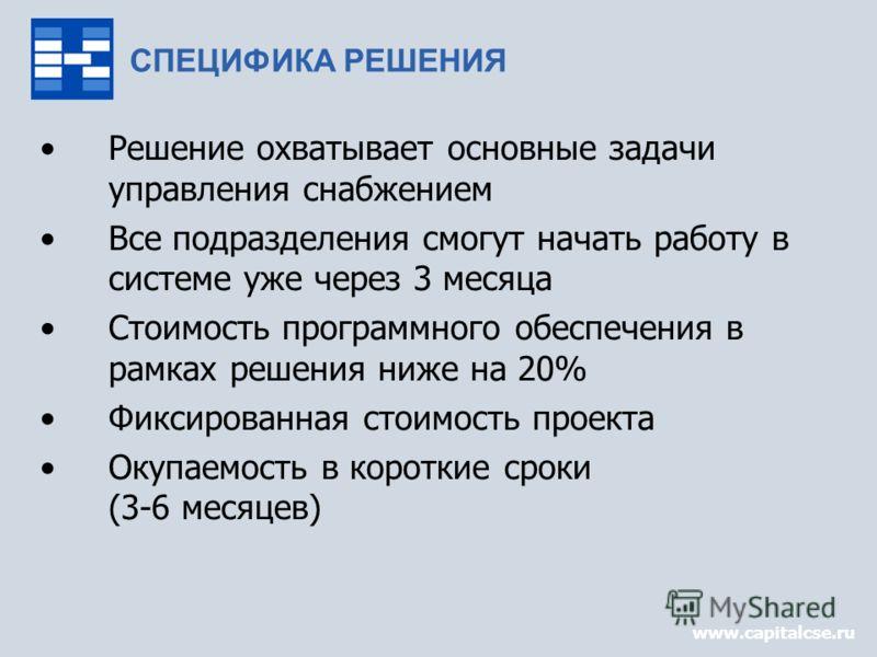 www.capitalcse.ru СПЕЦИФИКА РЕШЕНИЯ Решение охватывает основные задачи управления снабжением Все подразделения смогут начать работу в системе уже через 3 месяца Стоимость программного обеспечения в рамках решения ниже на 20% Фиксированная стоимость п