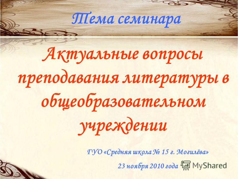 Тема семинара Актуальные вопросы преподавания литературы в общеобразовательном учреждении ГУО «Средняя школа 15 г. Могилёва» 23 ноября 2010 года