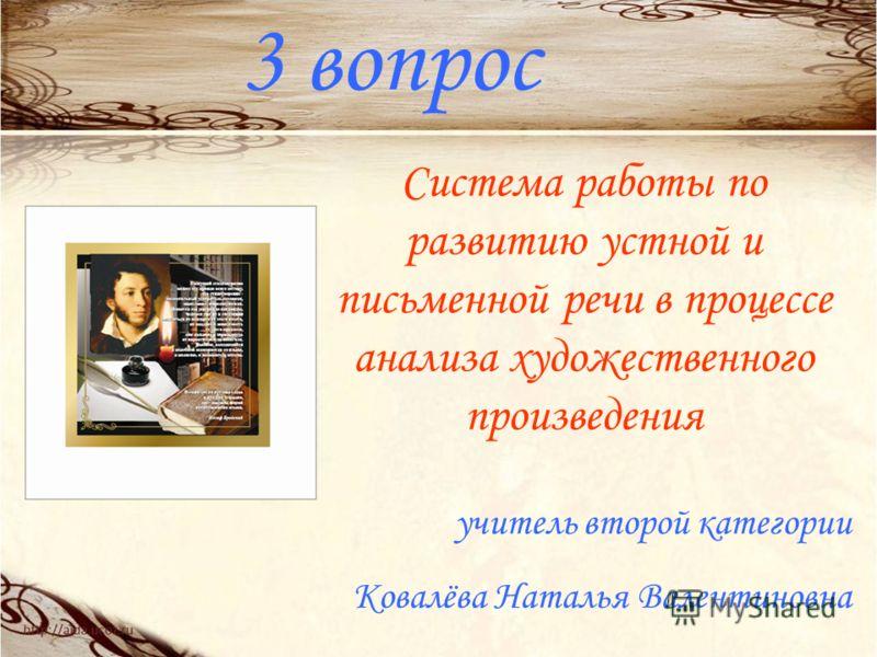 3 вопрос Система работы по развитию устной и письменной речи в процессе анализа художественного произведения учитель второй категории Ковалёва Наталья Валентиновна